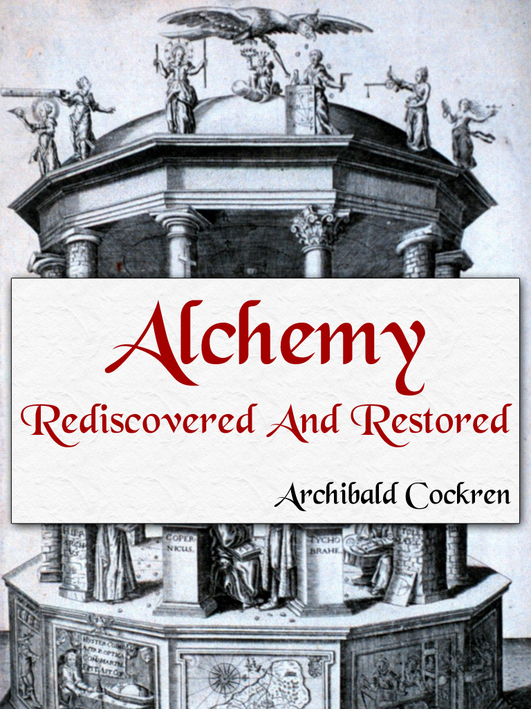 Alchemy Rediscovered and Restored By: Archibald Cockren