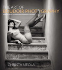 The Art of Boudoir Photography: How to Create Stunning Photographs of Women By: Christa Meola
