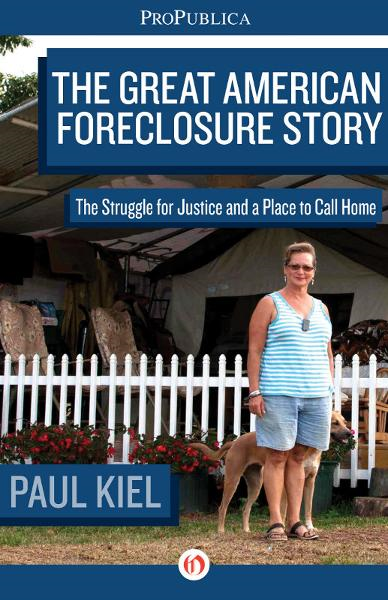 The Great American Foreclosure Story: The Struggle for Justice and a Place to Call Home By: Cora Currier,Olga Pierce,Paul Kiel