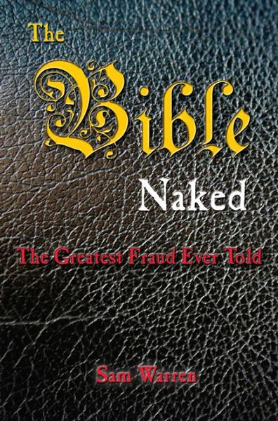 The Bible Naked, the Greatest Fraud Ever Told By: Sam Warren