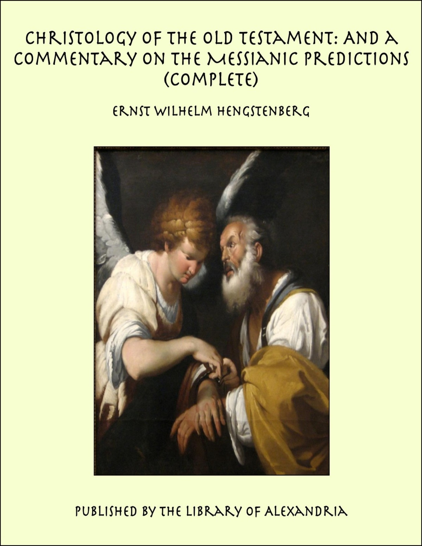 Christology of the Old Testament: And a Commentary on the Messianic Predictions (Complete) By: Ernst Wilhelm Hengstenberg