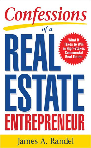 Confessions of a Real Estate Entrepreneur: What It Takes to Win in High-Stakes Commercial Real Estate : What it Takes to Win in High-Stakes Commercial Real Estate By:  Jim Randel,James Randel