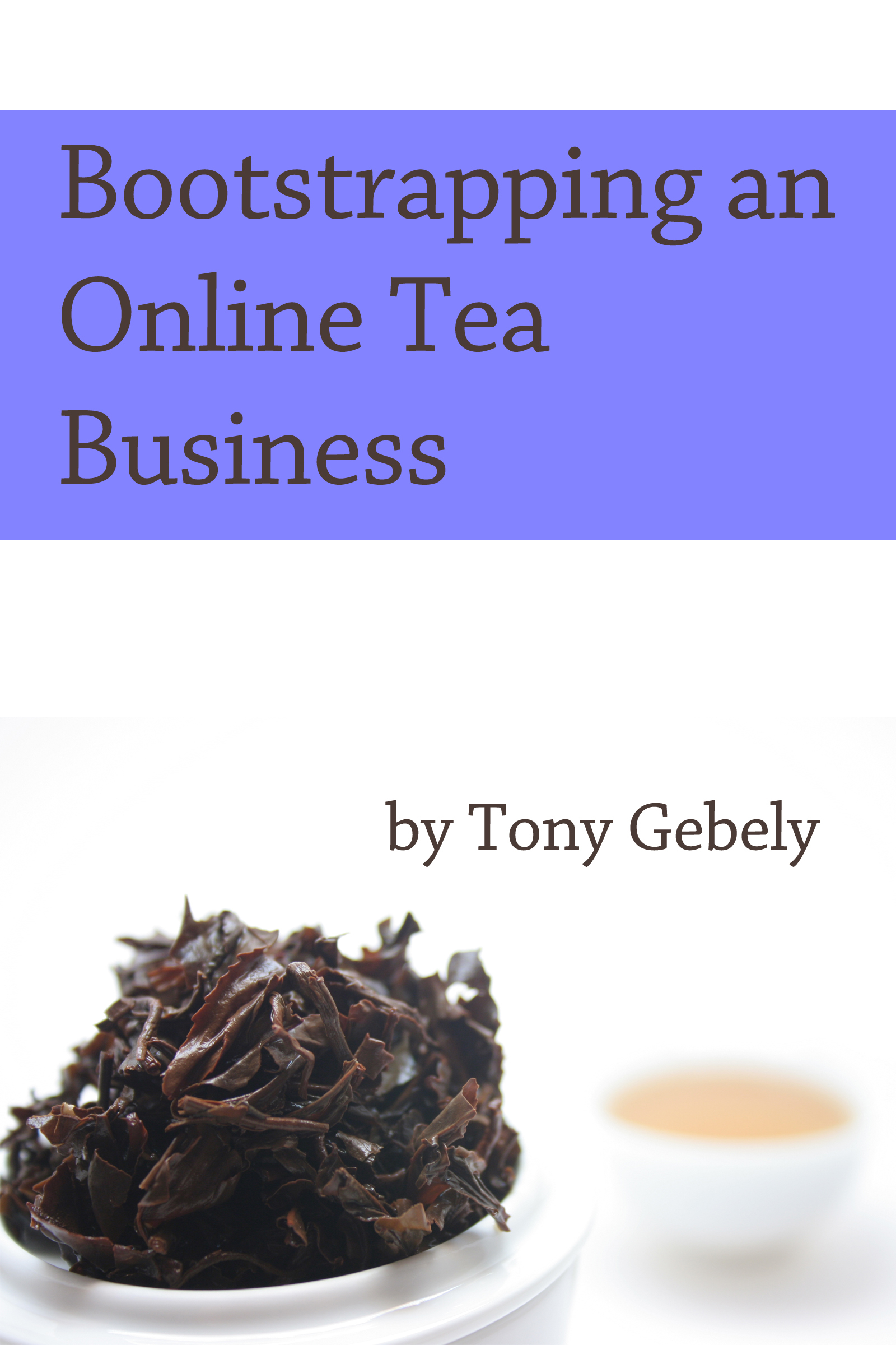 Bootstrapping an Online Tea Business By: Tony Gebely