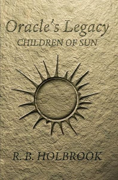 Oracle's Legacy: Children of Sun (Book 1) By: R. B. Holbrook