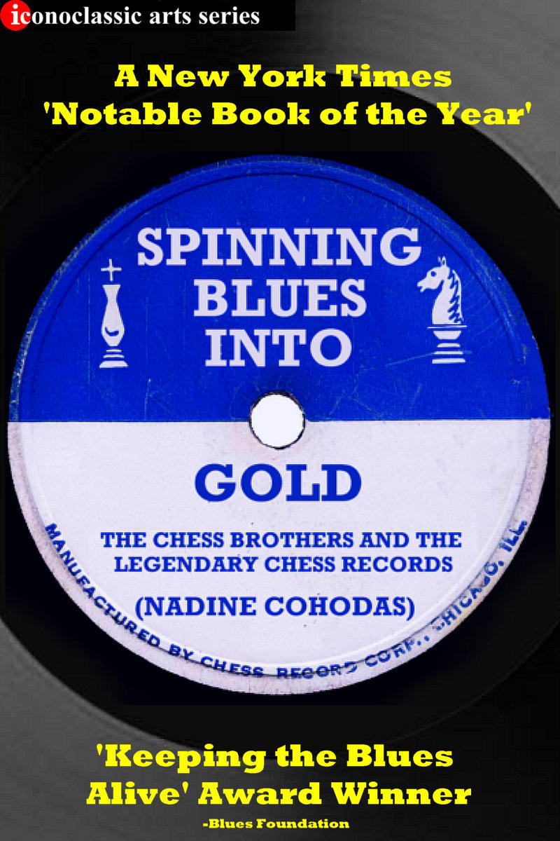 Spinning Blues Into Gold: The Chess Brothers and the Legendary Chess Records By: Nadine Cohodas