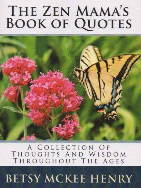 THe Zen Mama's Book Of Quotes By: Betsy Henry