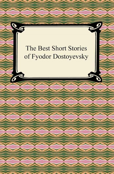 The Best Short Stories of Fyodor Dostoyevsky By: Fyodor Dostoyevsky