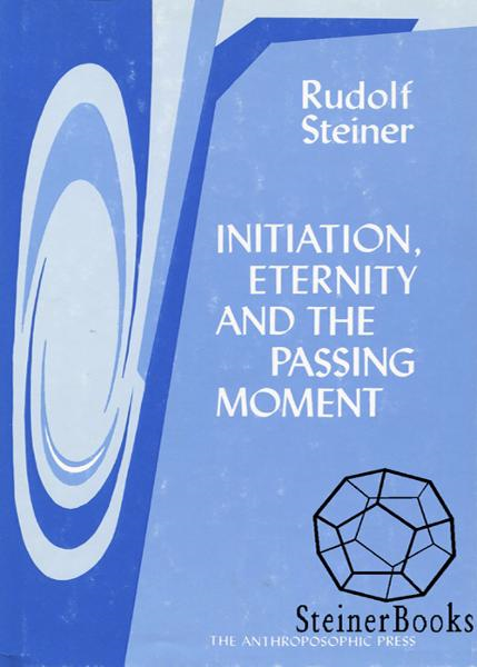 Initiation, Eternity, and the Passing Moment By: Rudolf Steiner