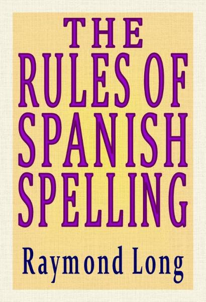 The Rules of Spanish Spelling By: Raymond Long