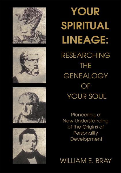 Your Spiritual Lineage: Researching the Genealogy of Your Soul By: William Bray