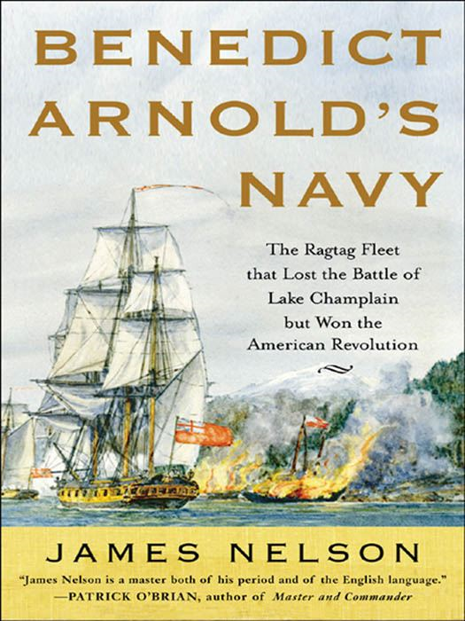 Benedict Arnold's Navy : The Ragtag Fleet That Lost the Battle of Lake Champlain but Won the American Revolution