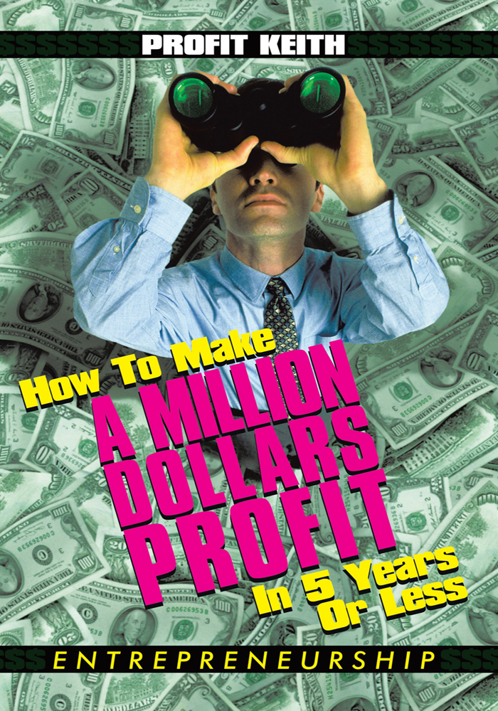 How To Make A Million Dollars Profit In 5 Years Or Less By: Profit Keith