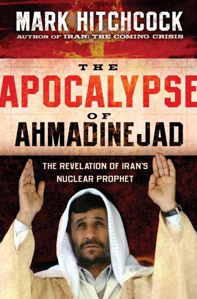 The Apocalypse of Ahmadinejad By: Mark Hitchcock