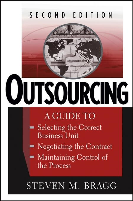 Steven M. Bragg - Outsourcing: A Guide to ... Selecting the Correct Business Unit ... Negotiating the Contract ... Maintaining Control of the Process