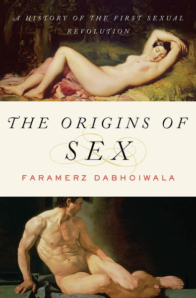 The Origins of Sex:A History of the First Sexual Revolution  By: Faramerz Dabhoiwala