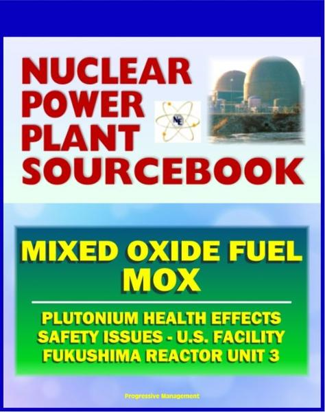 2011 Nuclear Power Plant Sourcebook: Mixed Oxide Fuel (MOX), Plutonium Health Effects, Fabrication Facility Documents, Safety Issues, Japanese Accident Crisis Fukushima Reactor Unit 3