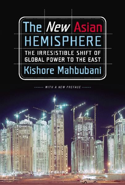 The New Asian Hemisphere: The Irresistible Shift of Global Power to the East By: Kishore Mahbubani