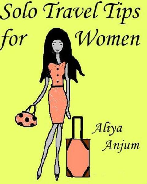 Solo Travel Tips for Women By: Aliya Anjum