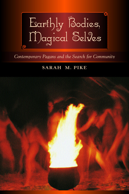 Earthly Bodies, Magical Selves: Contemporary Pagans and the Search for Community By: Pike, Sarah M.
