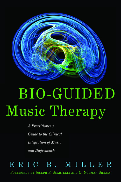 Bio-Guided Music Therapy A Practitioner's Guide to the Clinical Integration of Music and Biofeedback