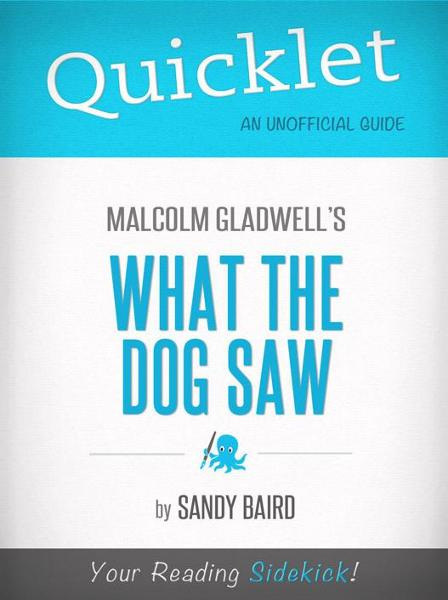 Quicklet on What the Dog Saw by Malcolm Gladwell (Book Summary) By: Sandy Bird