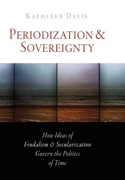 Periodization and Sovereignty How Ideas of Feudalism and Secularization Govern the Politics of Time