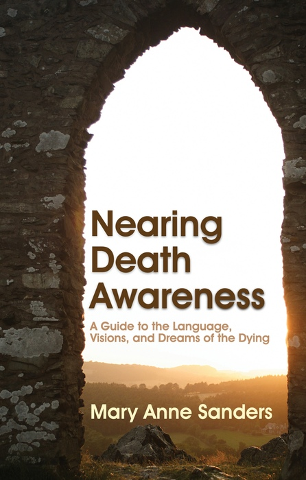 Nearing Death Awareness A Guide to the Language,  Visions,  and Dreams of the Dying