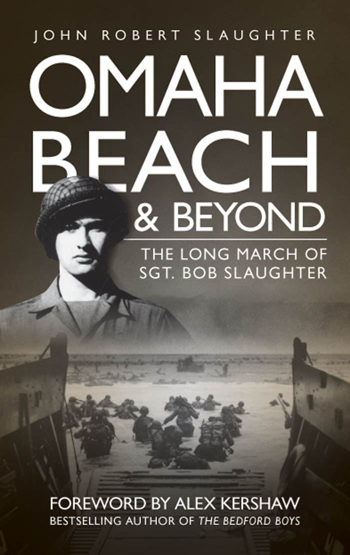 Omaha Beach and Beyond: The Long March of Sergeant Bob Slaughter By: John Robert Slaughter,Alex Kershaw
