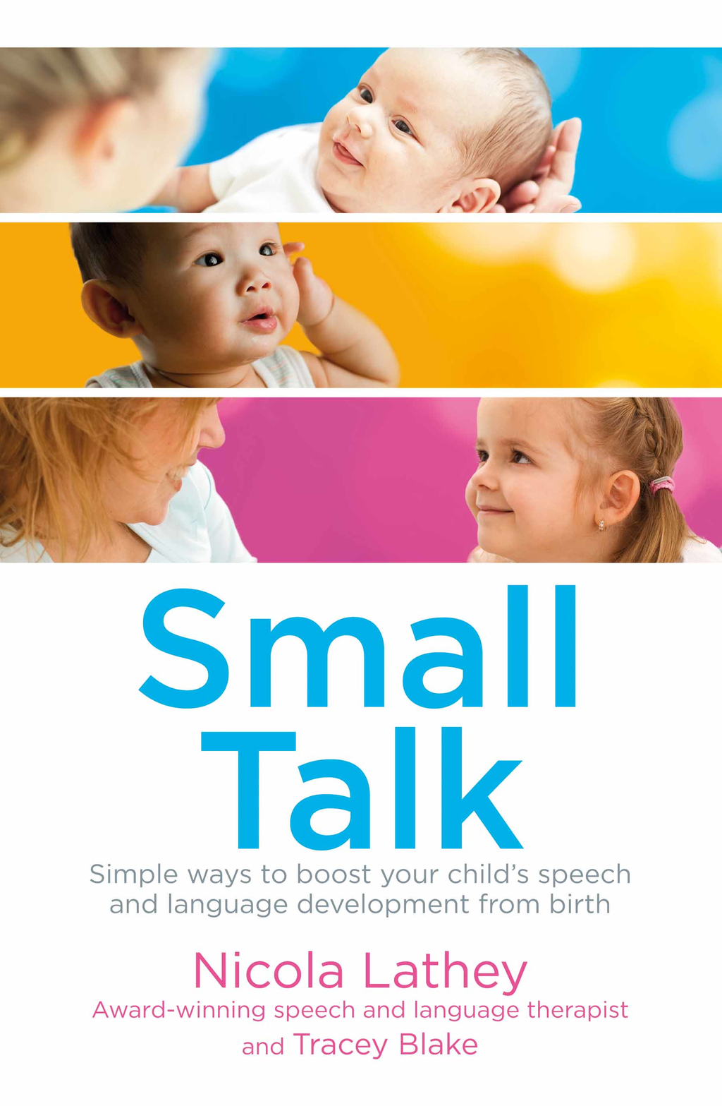 Small Talk Simple ways to boost your child's speech and language development from birth