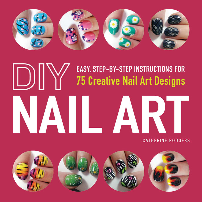 DIY Nail Art Easy,  Step-by-Step Instructions for 75 Creative Nail Art Designs
