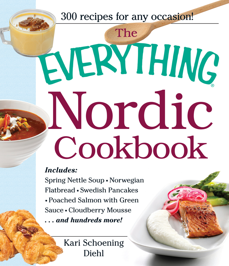 The Everything Nordic Cookbook: Includes: Spring Nettle Soup, Norwegian Flatbread, Swedish Pancakes, Poached Salmon with Green Sauce, Cloudberry Mousse...and hundreds more! By: Kari Schoening Diehl