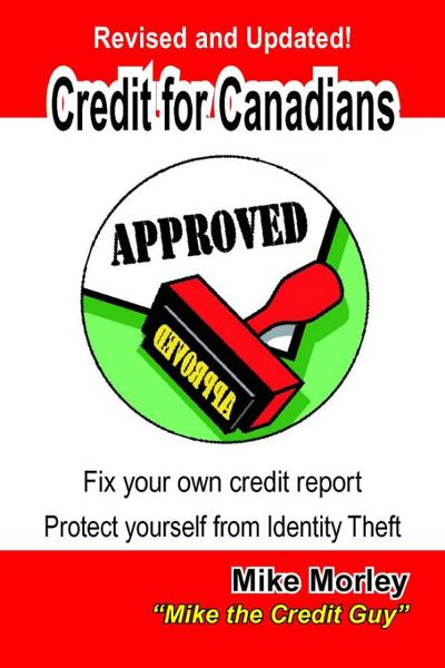 Credit For Canadians: Fix your own credit report, protect yourself from Identity Theft By: Mike Morley