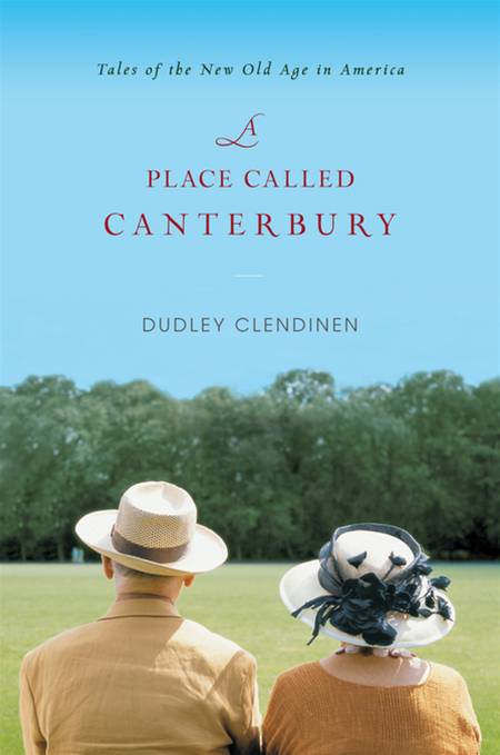 A Place Called Canterbury: Tales of the New Old Age in America By: Dudley Clendinen