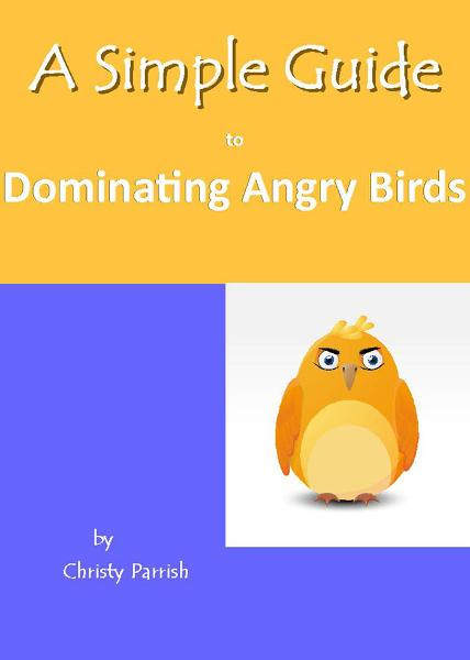 A Simple Guide to Dominating Angry Birds By: Parrish, Christy