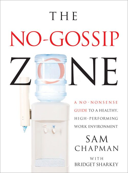No Gossip Zone: A No-Nonsense Guide To A Healthy  High-Performing Work Environment By: Sam Chapman