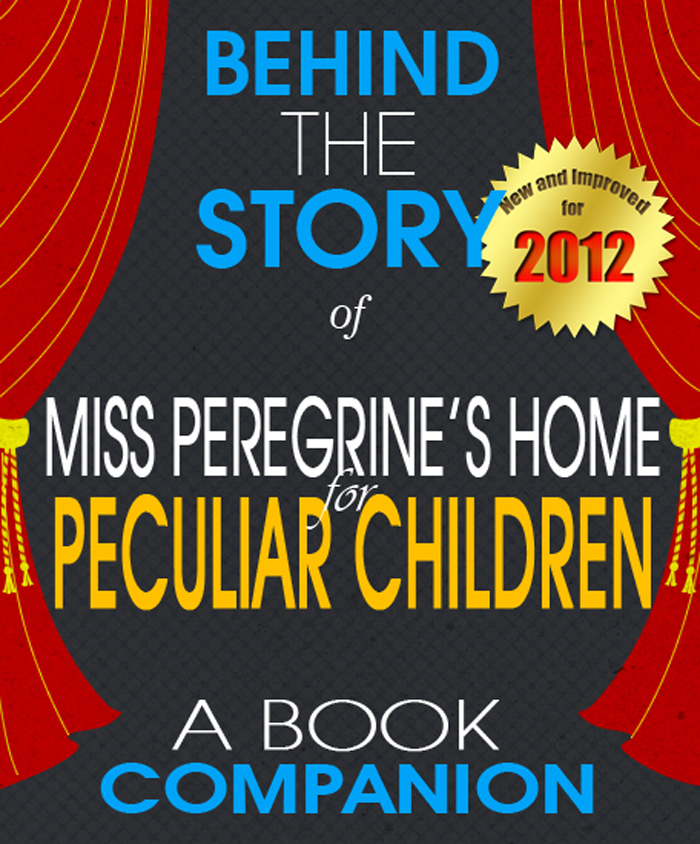 Miss Peregrine's Home for Peculiar Children: Behind the Story By: Sarah Reagan