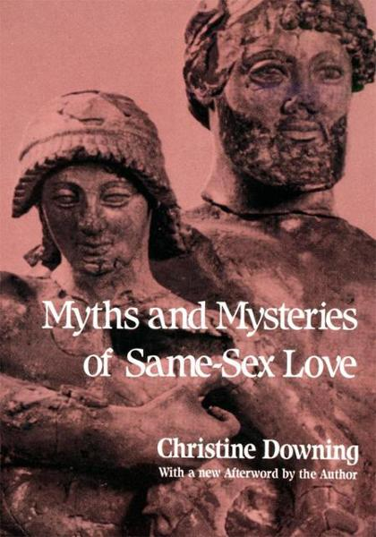 Myths and Mysteries of Same-Sex Love By: Christine Downing, Elaine Rother