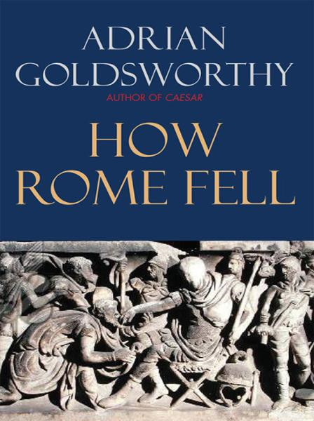 How Rome Fell: Death of a Superpower By: Adrian Goldsworthy