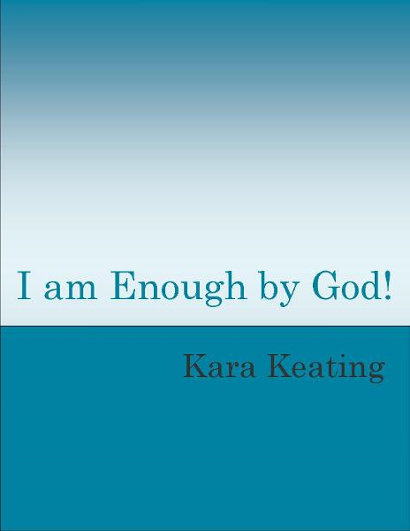 I am Enough by God! By: Kara Keating