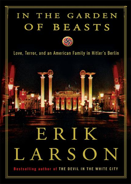 In the Garden of Beasts: Love, Terror, and an American Family in Hitler's Berlin By: Erik Larson
