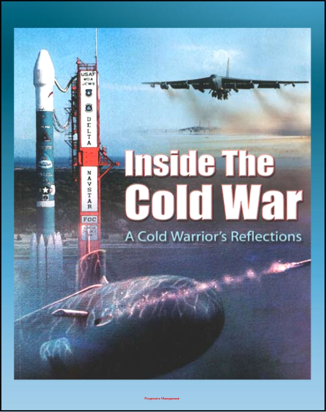 Inside the Cold War: A Cold Warrior's Reflections - Bombers, Tankers, Reconnaissance, ICBMs, Submarines, SAC Alert Forces, Russian Cold Warriors, Curtis LeMay, Hyman Rickover By: Progressive Management