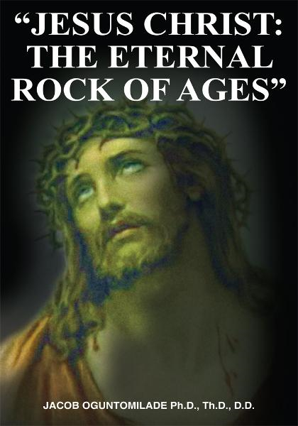 """JESUS CHRIST: THE ETERNAL ROCK OF AGES"" By: JACOB OGUNTOMILADE Ph.D., Th.D., D.D."