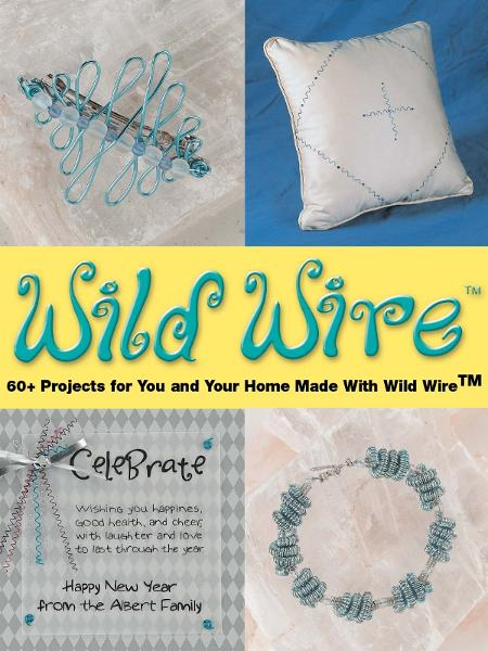 Wild Wire: 60+ Projects for You and Your Home Made with Wild Wire By: Martin E. Albert