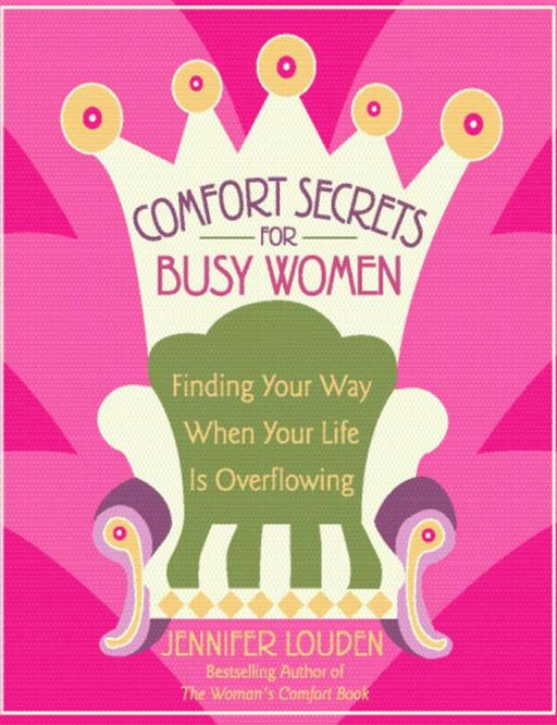 Comfort Secrets for Busy Women: Finding Your Way When Your Life Is Overflowing By: Jennifer LoudenJennifer LoudenJennifer LoudenJennifer LoudenJennifer LoudenJennifer LoudenJennifer Louden