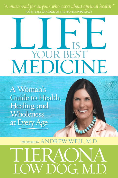 Life Is Your Best Medicine By: Tieraona Low Dog, M.D.