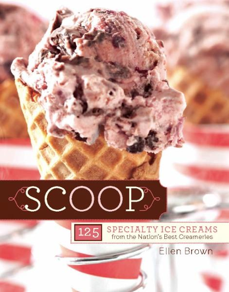 Scoop: 125 Specialty Ice Creams from the Nation's Best Creameries By: Ellen Brown