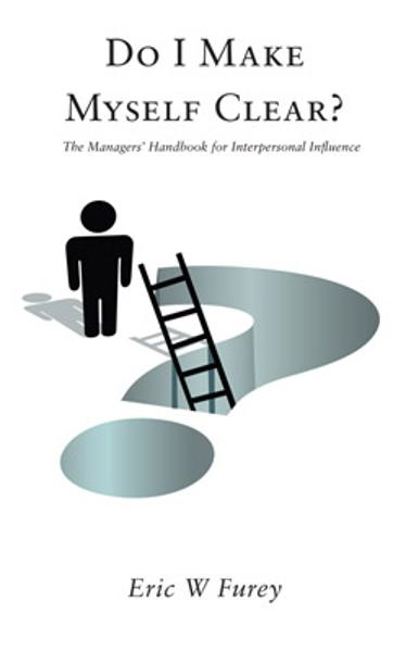 Do I Make Myself Clear?: The Managers' Handbook for Interpersonal Influence By: Eric W Furey