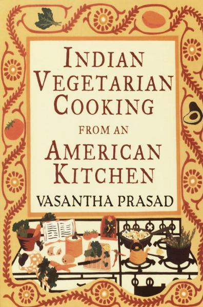 Indian Vegetarian Cooking from an American Kitchen By: Vasantha Prasad