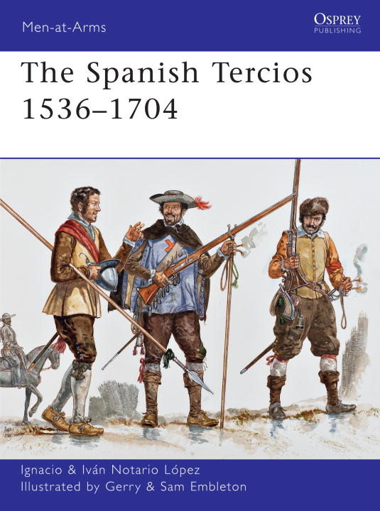The Spanish Tercios 1536-1704 By: Ignacio Lopez,Gerry Embleton