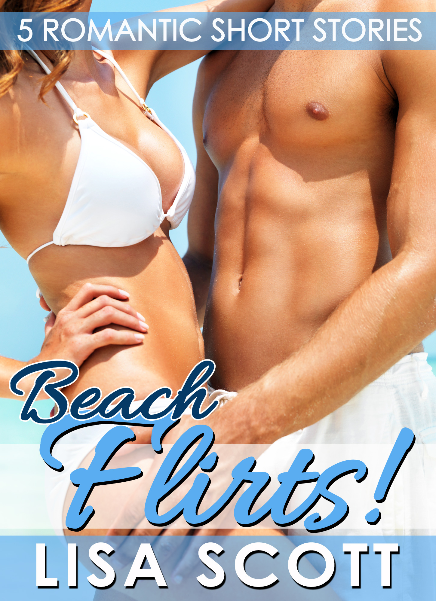 Beach Flirts! 5 Romantic Short Stories By: Lisa Scott